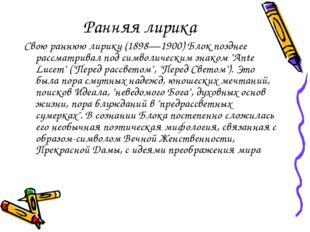 Ранняя лирика Свою раннюю лирику (1898—1900) Блок позднее рассматривал под си