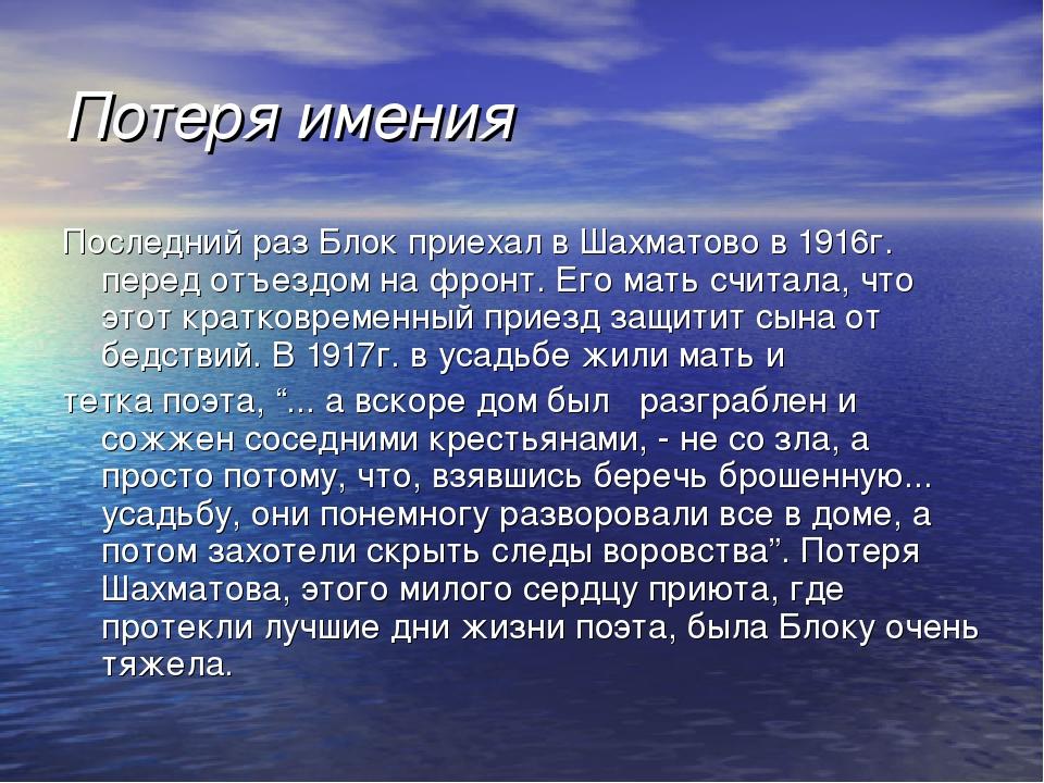 Потеря имения Последний раз Блок приехал в Шахматово в 1916г. перед отъездом...