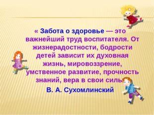 « Забота о здоровье — это важнейший труд воспитателя. От жизнерадостности, б