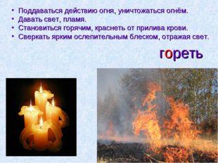гореть Поддаваться действию огня, уничтожаться огнём. Давать свет, пламя. Ста