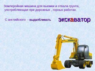 экскаватор Землеройная машина для выемки и отвала грунта, употребляющая при д