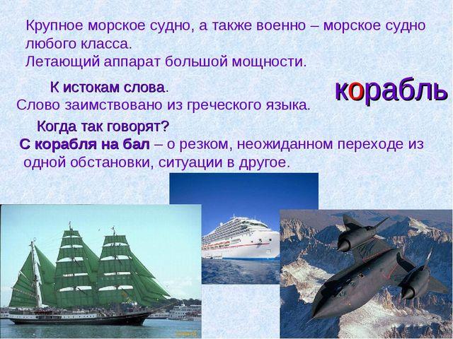 корабль Крупное морское судно, а также военно – морское судно любого класса....