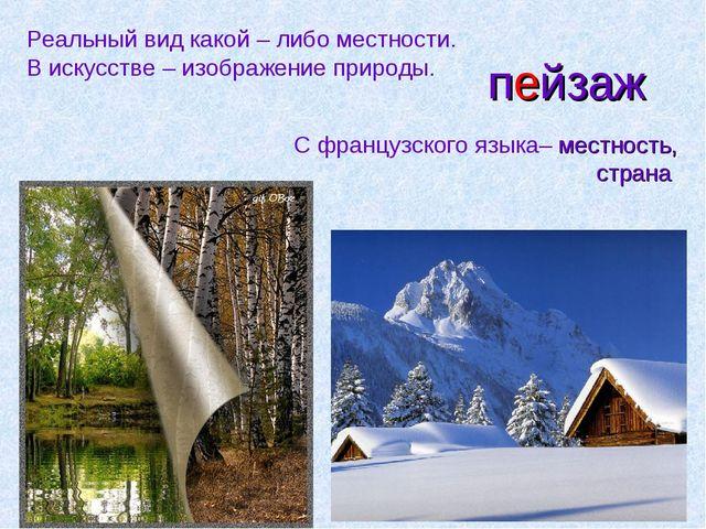 пейзаж Реальный вид какой – либо местности. В искусстве – изображение природы...