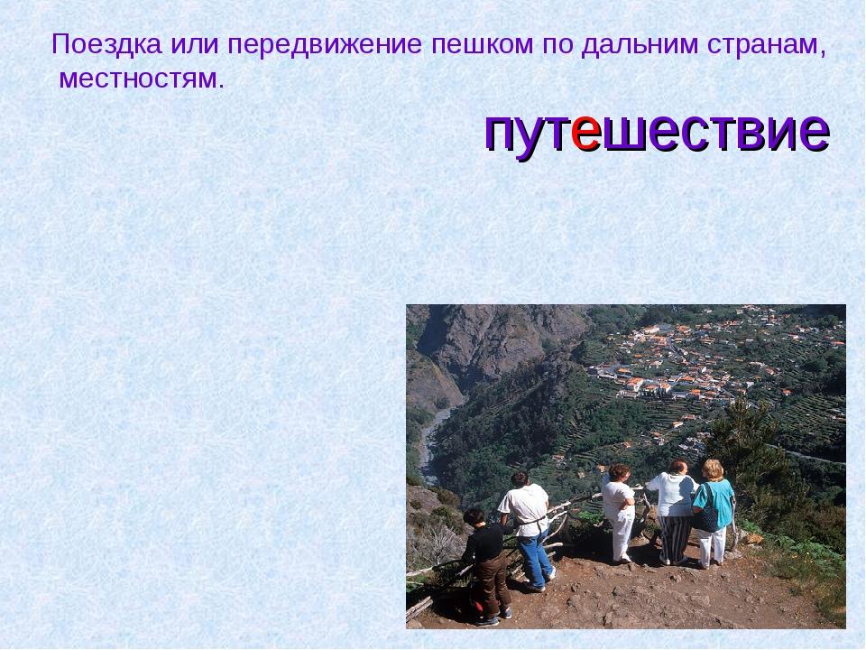 путешествие Поездка или передвижение пешком по дальним странам, местностям.
