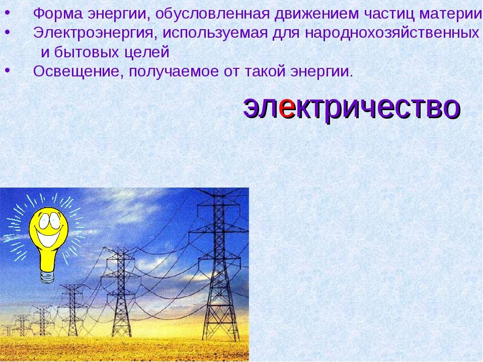 электричество Форма энергии, обусловленная движением частиц материи. Электроэ...