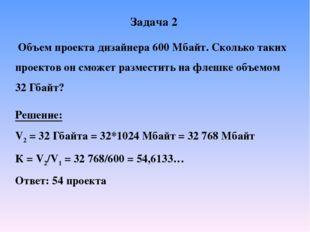 Задача 2 Объем проекта дизайнера 600 Мбайт. Сколько таких проектов он сможет