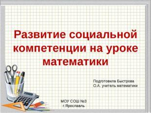 Развитие социальной компетенции на уроке математики Подготовила Быстрова О.А.