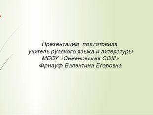 Презентацию подготовила учитель русского языка и литературы МБОУ «Семеновская