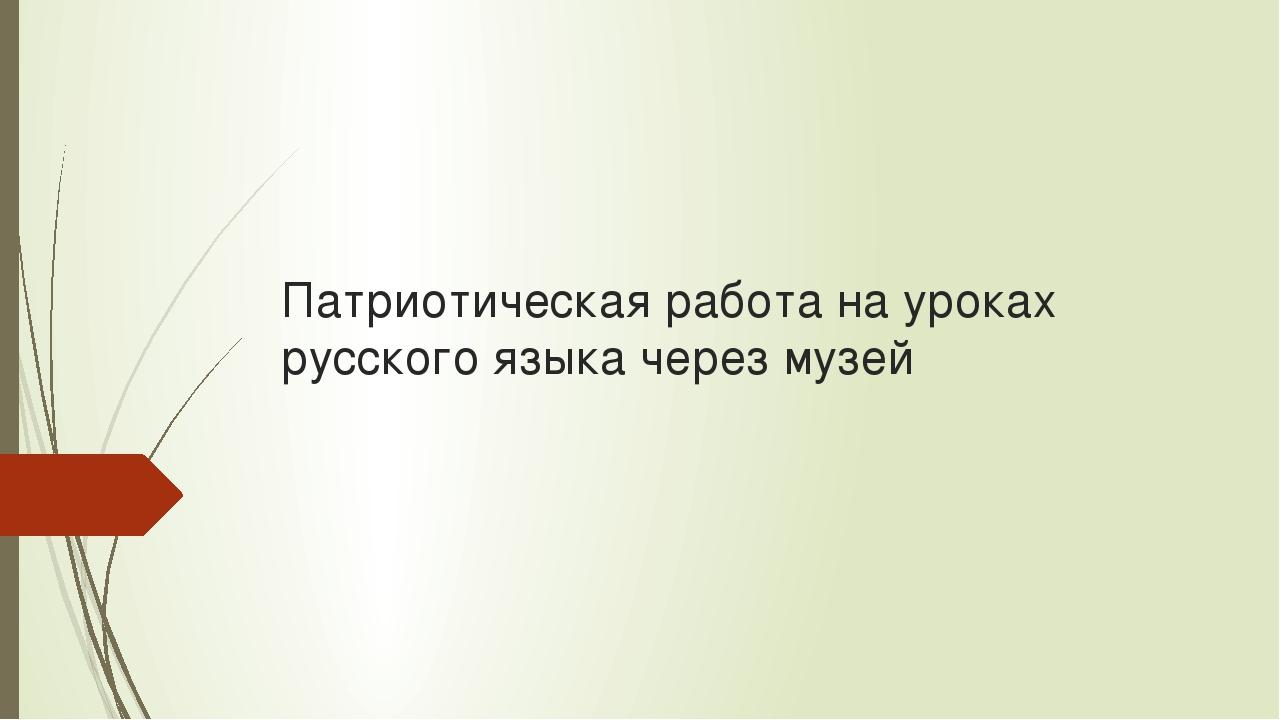 Патриотическая работа на уроках русского языка через музей