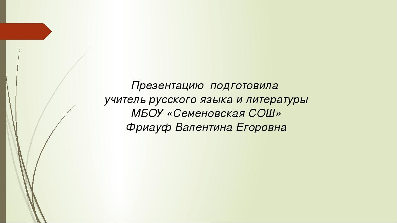 Презентацию подготовила учитель русского языка и литературы МБОУ «Семеновская...