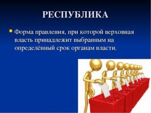 РЕСПУБЛИКА Форма правления, при которой верховная власть принадлежит выбранны