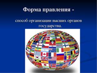 Форма правления - способ организации высших органов государства.