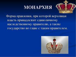 МОНАРХИЯ Форма правления, при которой верховная власть принадлежит единолично