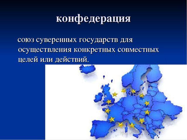 конфедерация союз суверенных государств для осуществления конкретных совместн...