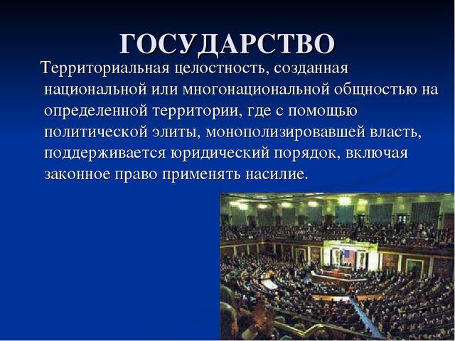 ГОСУДАРСТВО Территориальная целостность, созданная национальной или многонаци...