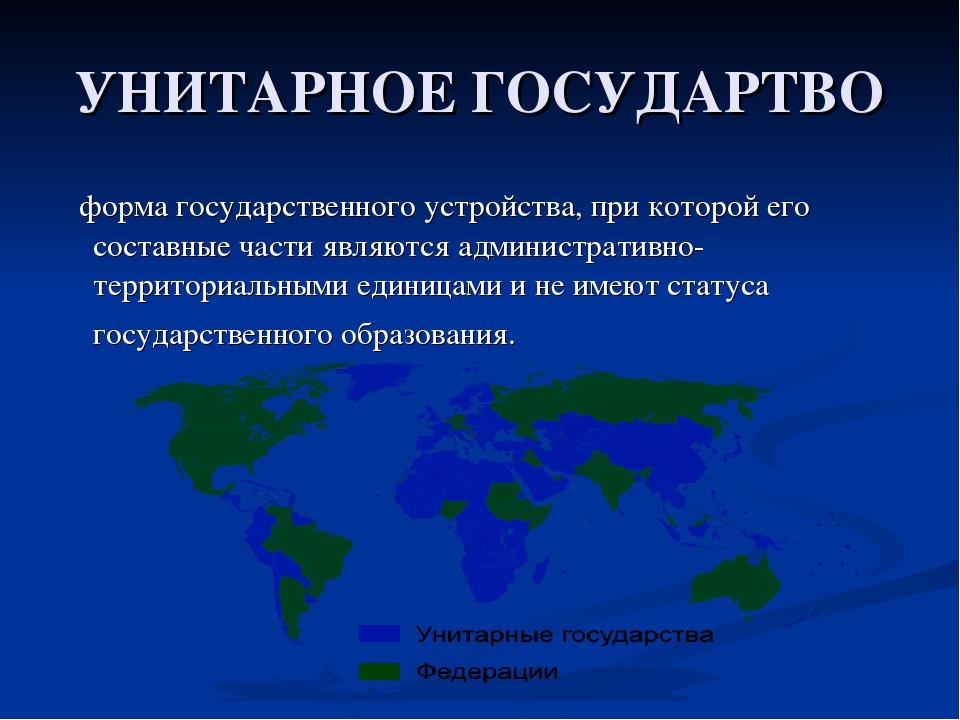 УНИТАРНОЕ ГОСУДАРТВО форма государственного устройства, при которой его соста...