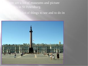 There are a lot of museums and picture galleries in St Petersburg. There are