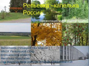 Репьевка –капелька России Презентация «Мой родной край» Выполнила ученица 8