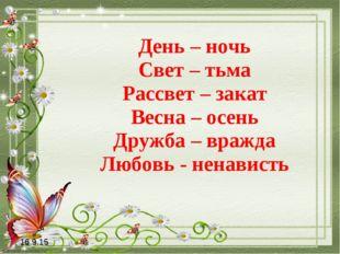 День – ночь Свет – тьма Рассвет – закат Весна – осень Дружба – вражда Любовь