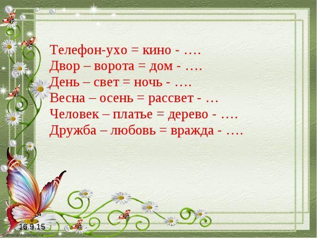 Телефон-ухо = кино - …. Двор – ворота = дом - …. День – свет = ночь - …. Весн...