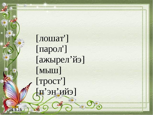 [лошат'] [парол'] [ажырел'йэ] [мыш] [трост'] [п'эн'ийэ] 16.9.15