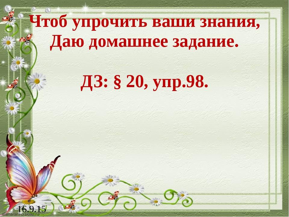 Чтоб упрочить ваши знания, Даю домашнее задание. ДЗ: § 20, упр.98. 16.9.15