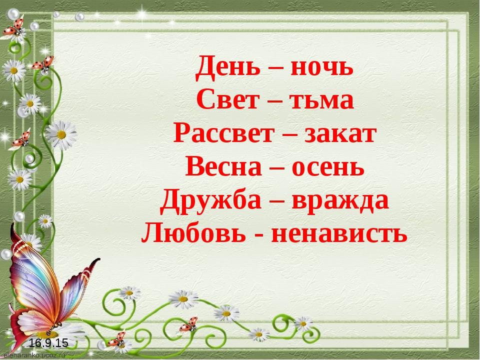 День – ночь Свет – тьма Рассвет – закат Весна – осень Дружба – вражда Любовь...