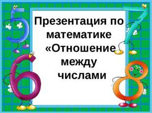 Презентация по математике «Отношение между числами