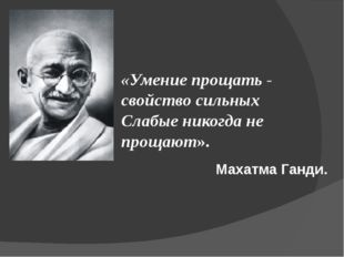 «Умение прощать - свойство сильных Слабые никогда не прощают». Махатма Ганди.