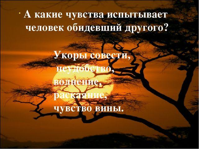 Укоры совести, неудобство, волнение, раскаяние, чувство вины. А какие чувства...