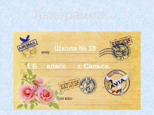 Телеграмма… г. Сальск Школа № 10 1 Б класс