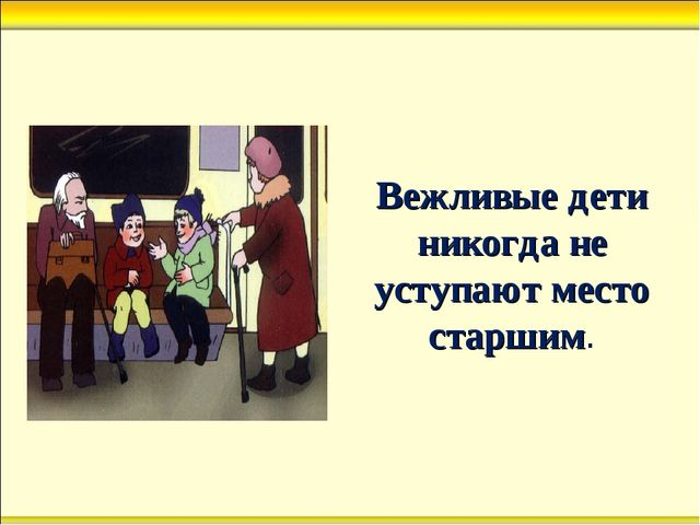 Вежливые дети никогда не уступают место старшим.