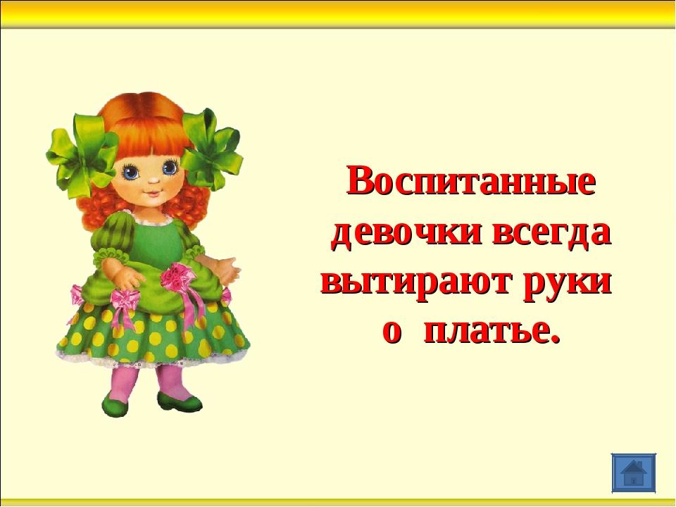 Воспитанные девочки всегда вытирают руки о платье.
