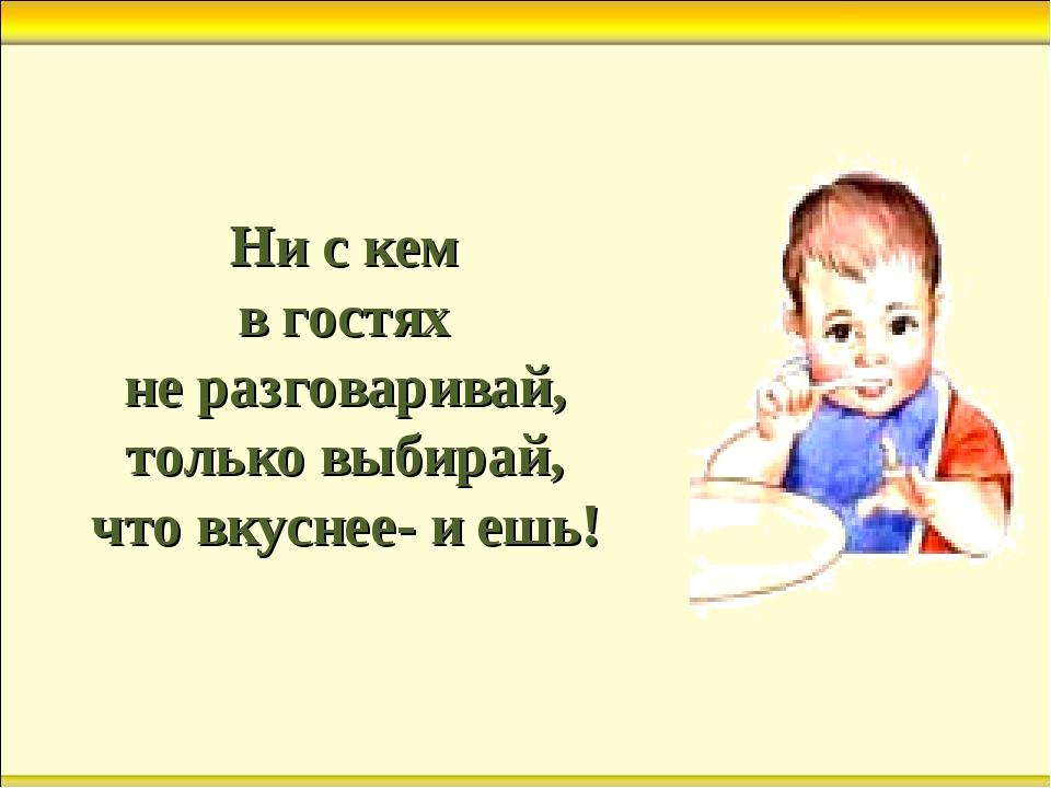 Ни с кем в гостях не разговаривай, только выбирай, что вкуснее- и ешь!