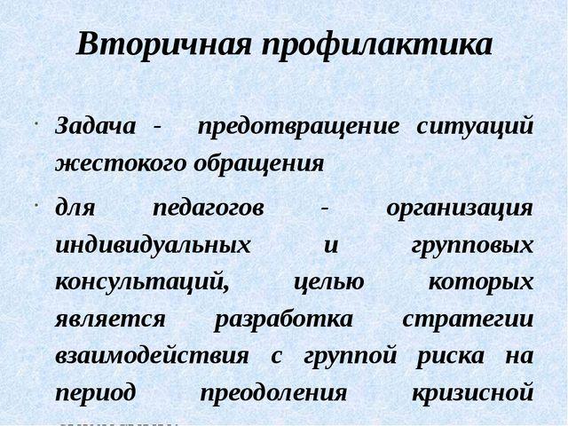 Вторичная профилактика Задача - предотвращение ситуаций жестокого обращения д...