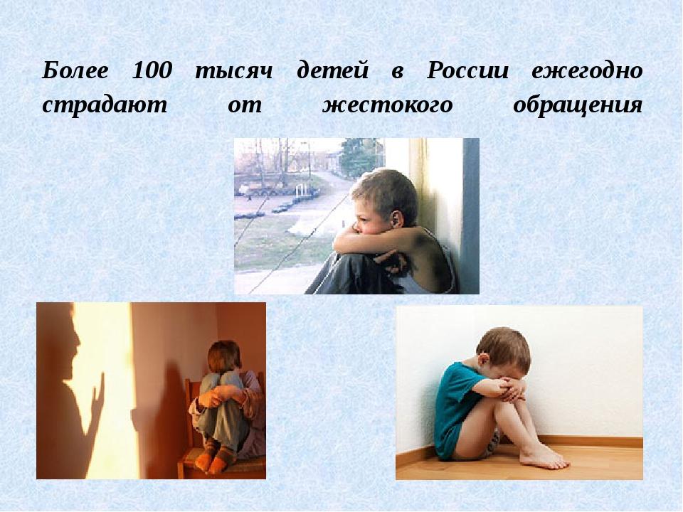 Более 100 тысяч детей в России ежегодно страдают от жестокого обращения