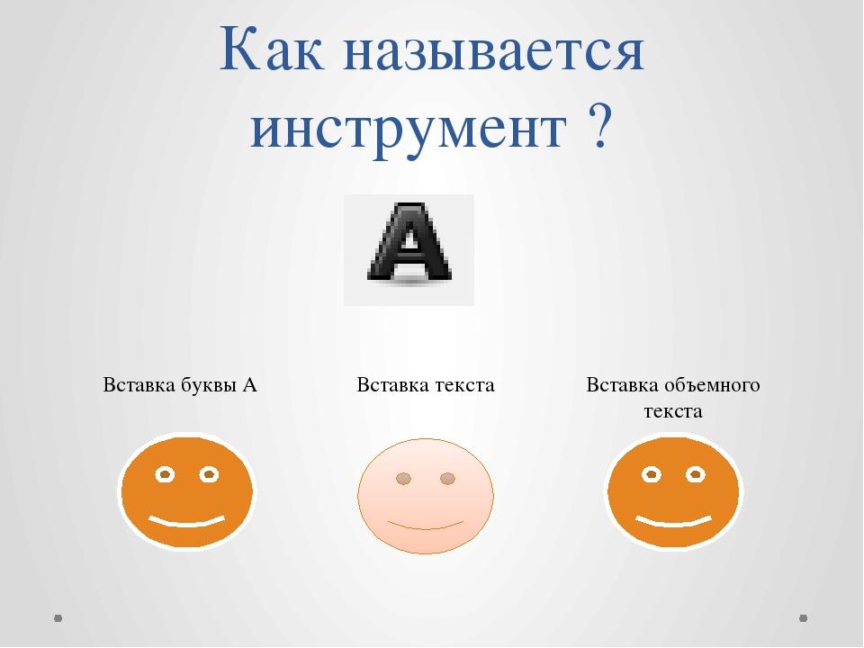 Как называется инструмент ? Вставка буквы А Вставка текста Вставка объемного...
