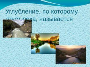 Углубление, по которому течет река, называется русло.