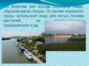 По берегам рек всегда селились люди, образовывали города. По рекам перевозят