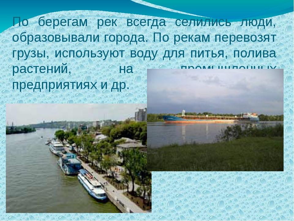 По берегам рек всегда селились люди, образовывали города. По рекам перевозят...