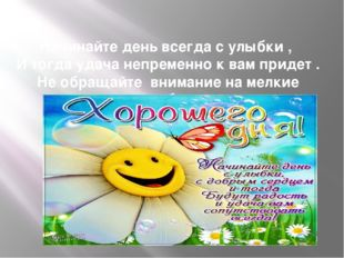 Начинайте день всегда с улыбки , И тогда удача непременно к вам придет . Не о