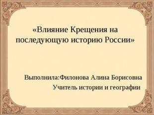 «Влияние Крещения на последующую историю России» Выполнила:Филонова Алина Бор