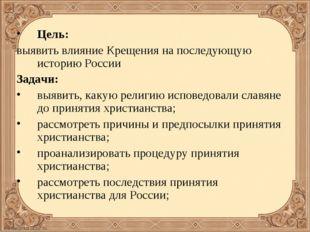 Цель: выявить влияние Крещения на последующую историю России Задачи: выявить,