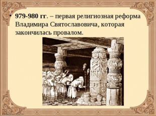 979-980 гг. – первая религиозная реформа Владимира Святославовича, которая за