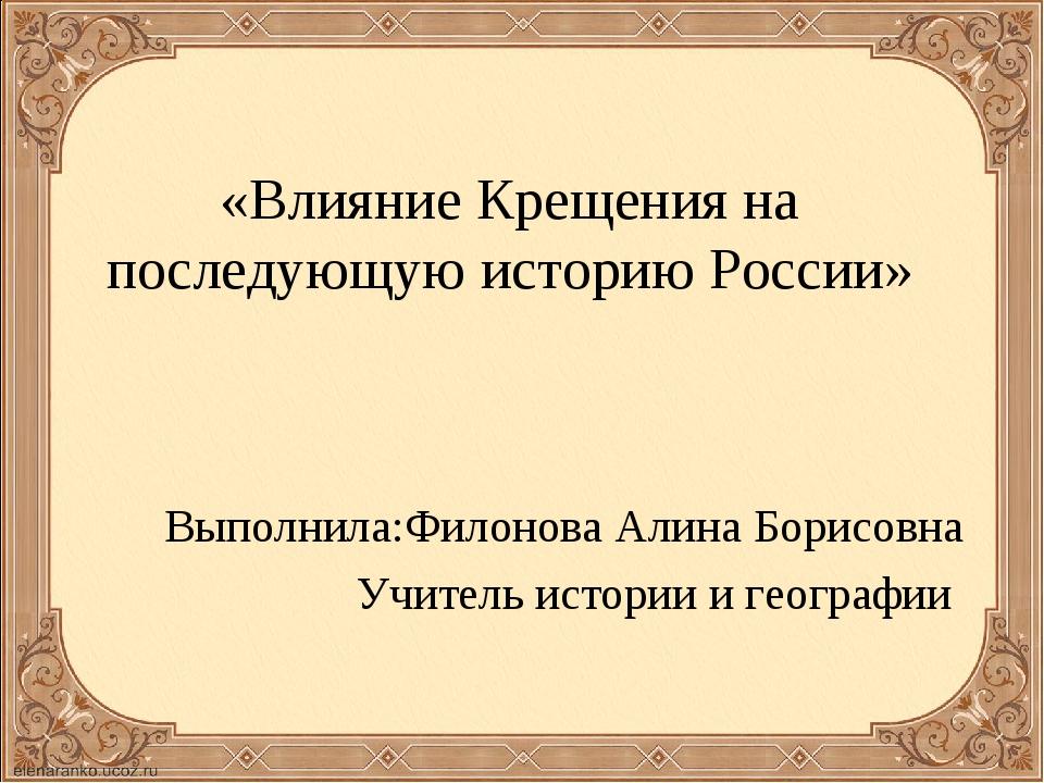 «Влияние Крещения на последующую историю России» Выполнила:Филонова Алина Бор...