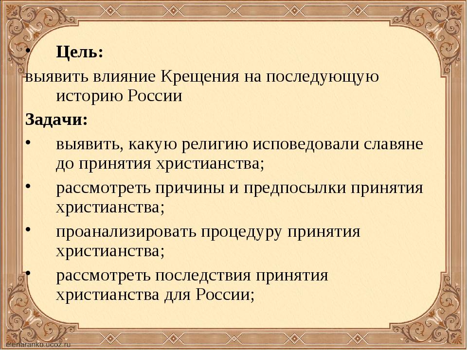 Цель: выявить влияние Крещения на последующую историю России Задачи: выявить,...