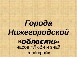 Города Нижегородской области Из серии классных часов «Люби и знай свой край»