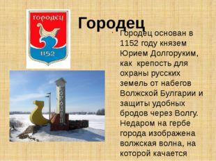 Городец Городец основан в 1152 году князем Юрием Долгоруким, как крепость для