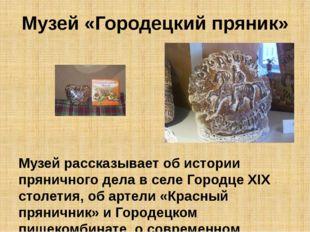 Музей «Городецкий пряник» Музей рассказывает об истории пряничного дела в сел