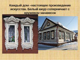 Каждый дом –настоящее произведение искусства. Белый ажур соперничает с кружев